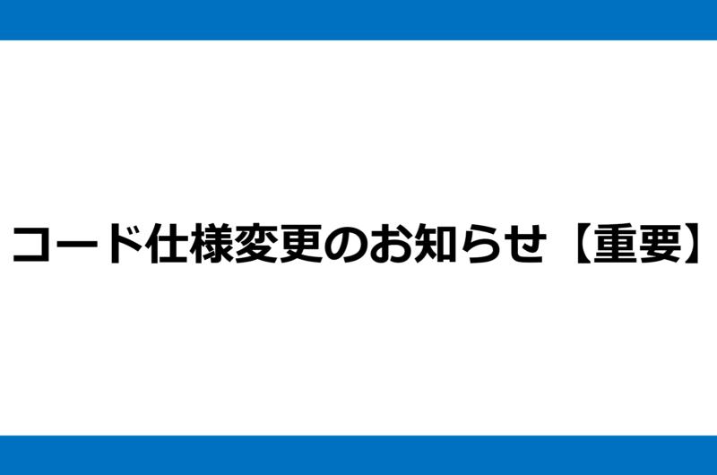 コード仕様変更のお知らせ【重要】